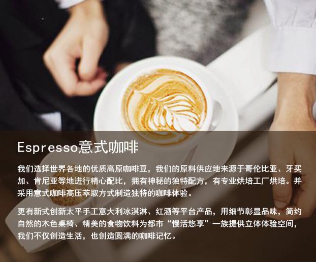 Espresso 意式咖啡 我们选择世界各地的优质高原咖啡豆,我们的原料供应地来源于哥伦比亚、牙买加、肯尼亚等地,进行精心配比,拥有神秘的独立配方,由专业烘焙工厂烘焙,并采用意式咖啡高压萃取方式、制造独特的咖啡体验。更有新式创新菜品、手工意大利冰淇淋、红酒等平台产品,用细节彰显品位,简约自然的木色桌椅、精美的食物饮料,为都市